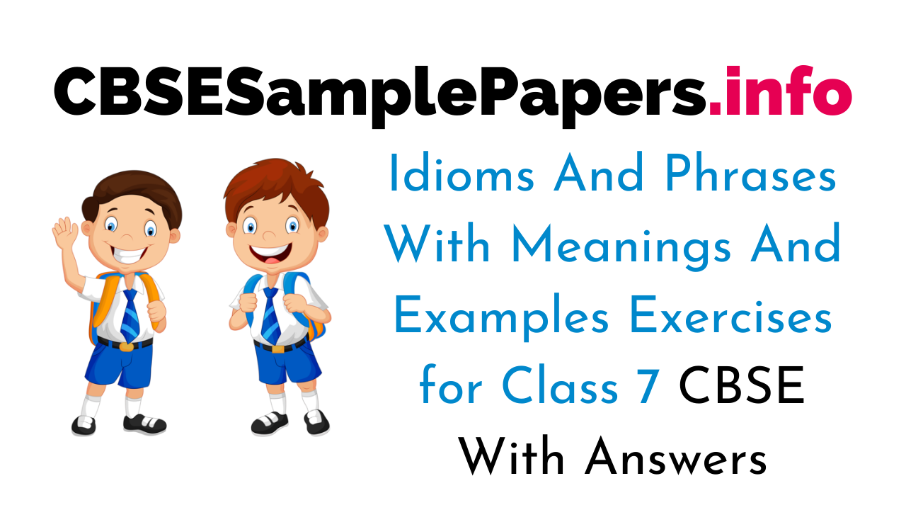 Idioms And Phrases With Meanings And Examples for Class 7 CBSE Exercises